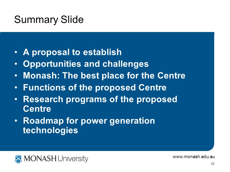 www.monash.edu.au 53 Summary Slide A proposal to establish Opportunities and challenges Monash: The best place for the Centre Functions of the proposed Centre Research programs of the proposed Centre Roadmap for power generation technologies