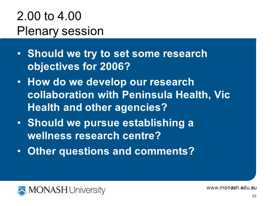 www.monash.edu.au 65 2.00 to 4.00 Plenary session Should we try to set some research objectives for 2006.
