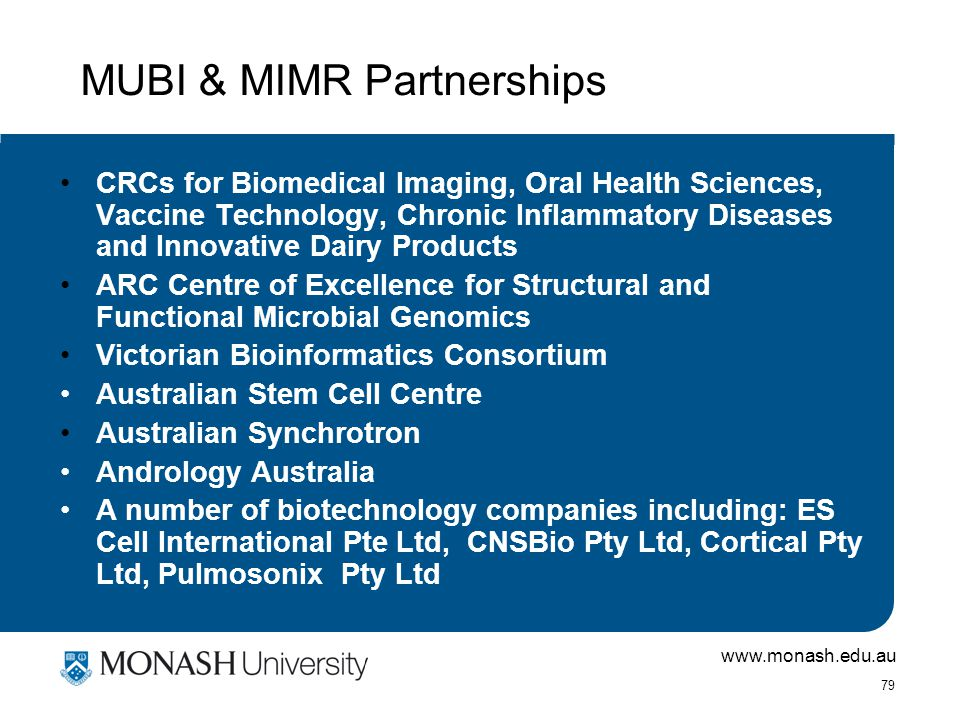 www.monash.edu.au 79 CRCs for Biomedical Imaging, Oral Health Sciences, Vaccine Technology, Chronic Inflammatory Diseases and Innovative Dairy Products ARC Centre of Excellence for Structural and Functional Microbial Genomics Victorian Bioinformatics Consortium Australian Stem Cell Centre Australian Synchrotron Andrology Australia A number of biotechnology companies including: ES Cell International Pte Ltd, CNSBio Pty Ltd, Cortical Pty Ltd, Pulmosonix Pty Ltd MUBI & MIMR Partnerships