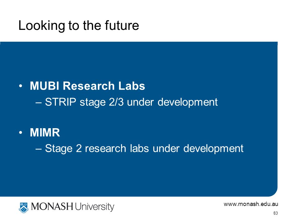 www.monash.edu.au 83 Looking to the future MUBI Research Labs –STRIP stage 2/3 under development MIMR –Stage 2 research labs under development
