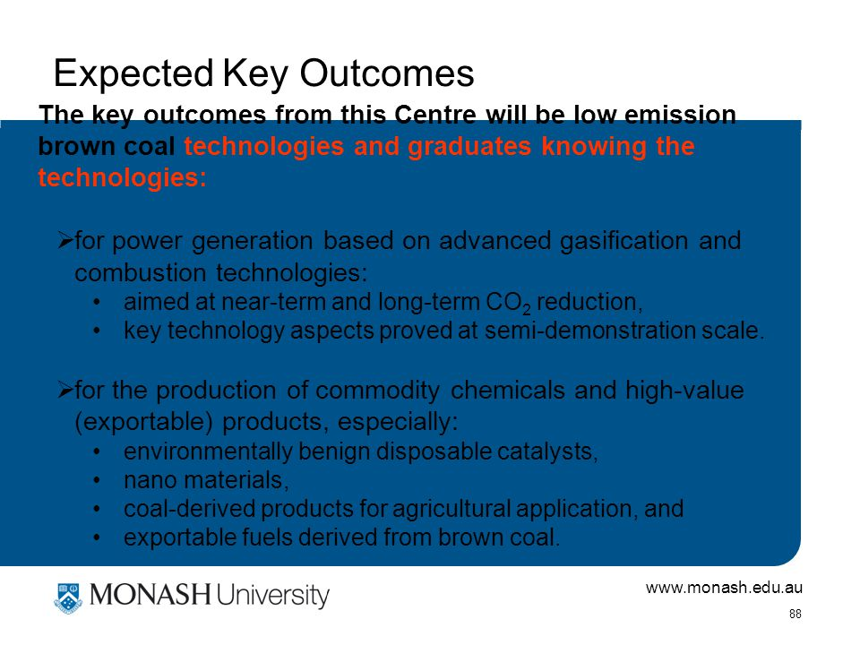www.monash.edu.au 88 Expected Key Outcomes The key outcomes from this Centre will be low emission brown coal technologies and graduates knowing the technologies:  for power generation based on advanced gasification and combustion technologies: aimed at near-term and long-term CO 2 reduction, key technology aspects proved at semi-demonstration scale.