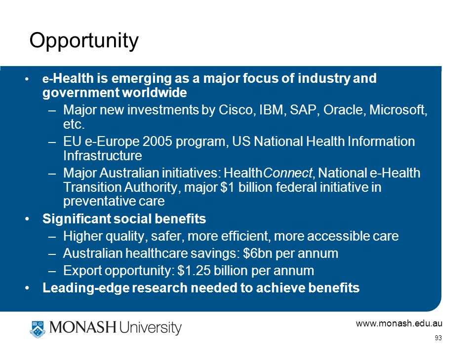www.monash.edu.au 93 Opportunity e- Health is emerging as a major focus of industry and government worldwide –Major new investments by Cisco, IBM, SAP, Oracle, Microsoft, etc.