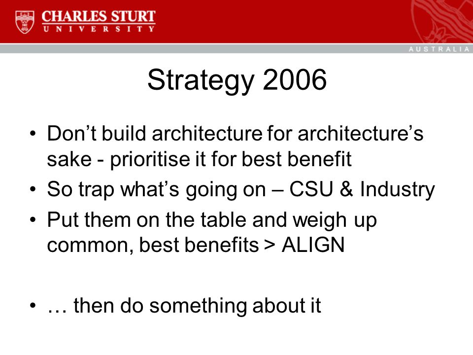 Strategy 2006 Don't build architecture for architecture's sake - prioritise it for best benefit So trap what's going on – CSU & Industry Put them on the table and weigh up common, best benefits > ALIGN … then do something about it