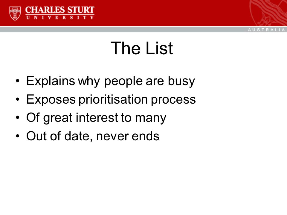 The List Explains why people are busy Exposes prioritisation process Of great interest to many Out of date, never ends