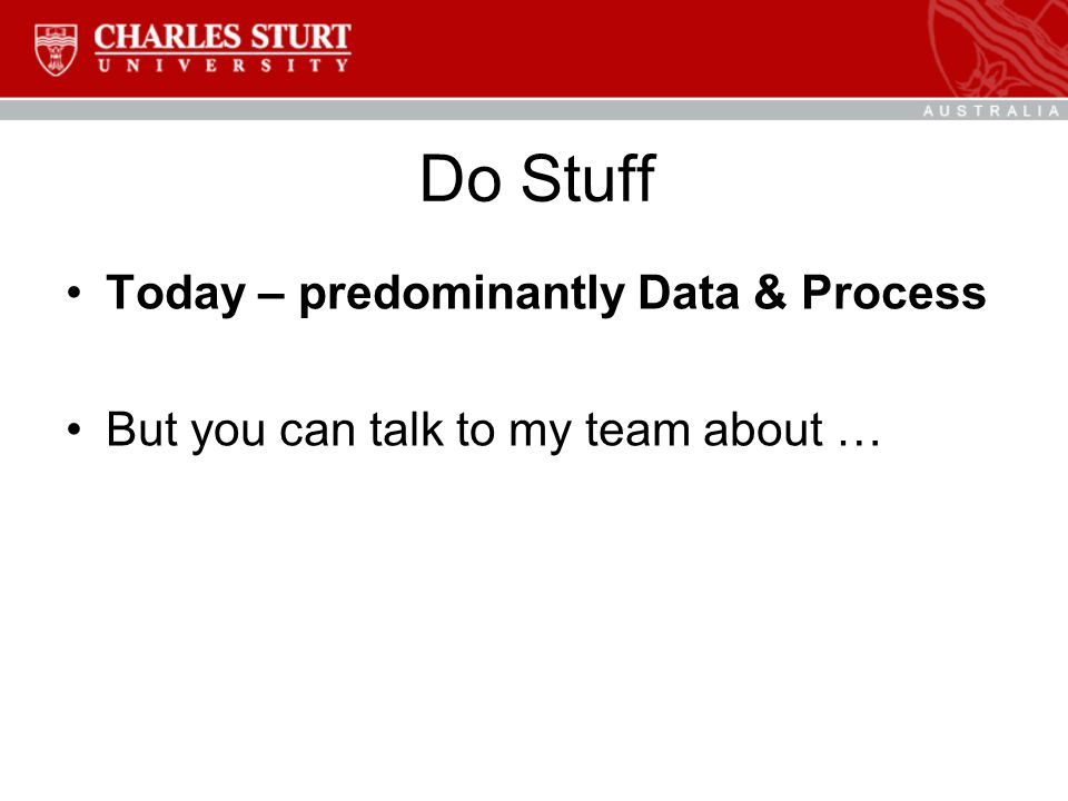Do Stuff Today – predominantly Data & Process But you can talk to my team about …
