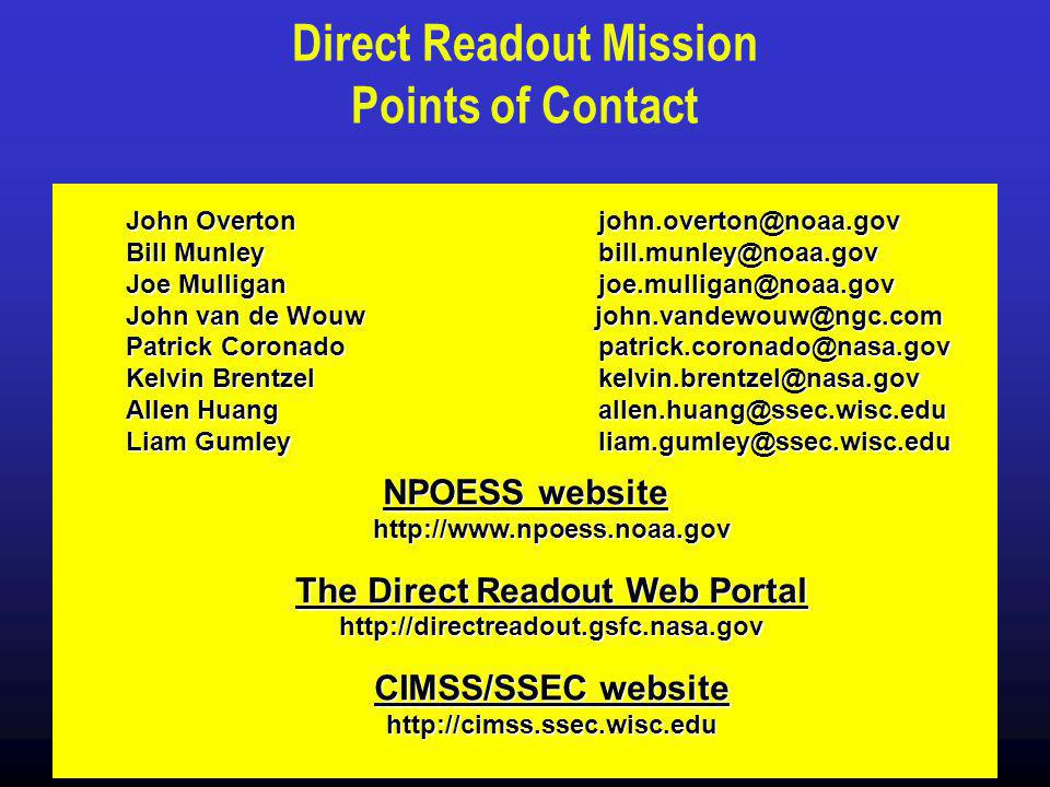 Direct Readout Mission Points of Contact John Overtonjohn.overton@noaa.gov Bill Munleybill.munley@noaa.gov Joe Mulligan joe.mulligan@noaa.gov John van de Wouw john.vandewouw@ngc.com Patrick Coronado patrick.coronado@nasa.gov Kelvin Brentzel kelvin.brentzel@nasa.gov Allen Huangallen.huang@ssec.wisc.edu Liam Gumleyliam.gumley@ssec.wisc.edu NPOESS website http://www.npoess.noaa.gov The Direct Readout Web Portal http://directreadout.gsfc.nasa.gov CIMSS/SSEC website http://cimss.ssec.wisc.edu
