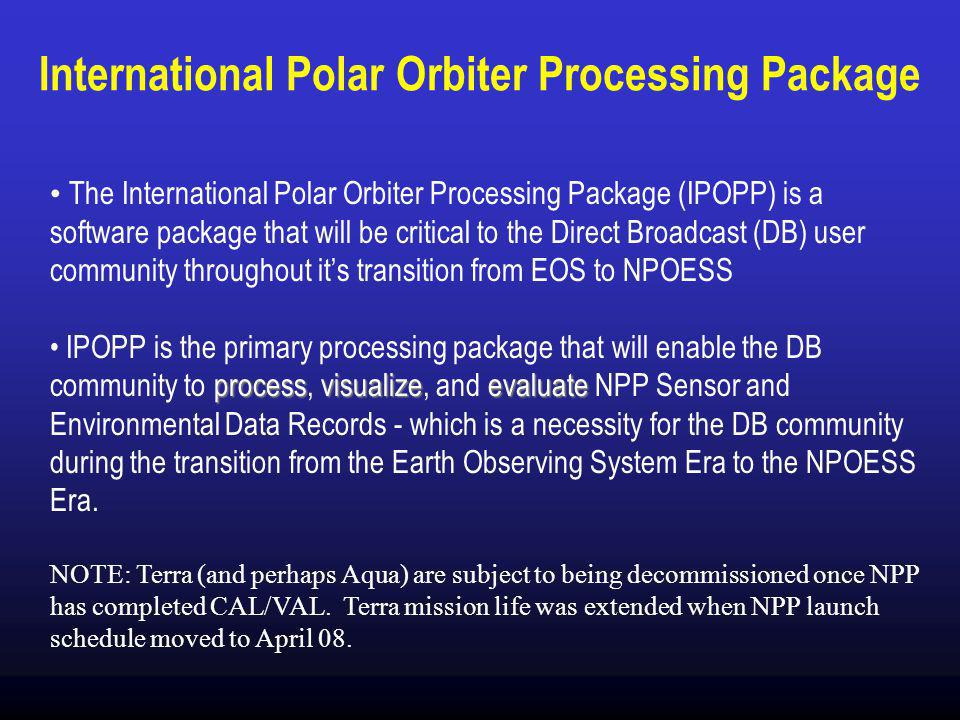 International Polar Orbiter Processing Package The International Polar Orbiter Processing Package (IPOPP) is a software package that will be critical to the Direct Broadcast (DB) user community throughout it's transition from EOS to NPOESS processvisualizeevaluate IPOPP is the primary processing package that will enable the DB community to process, visualize, and evaluate NPP Sensor and Environmental Data Records - which is a necessity for the DB community during the transition from the Earth Observing System Era to the NPOESS Era.