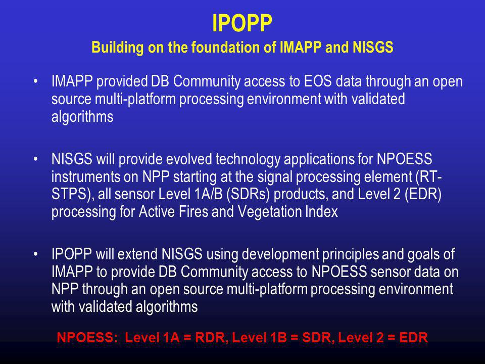 IPOPP Building on the foundation of IMAPP and NISGS IMAPP provided DB Community access to EOS data through an open source multi-platform processing environment with validated algorithms NISGS will provide evolved technology applications for NPOESS instruments on NPP starting at the signal processing element (RT- STPS), all sensor Level 1A/B (SDRs) products, and Level 2 (EDR) processing for Active Fires and Vegetation Index IPOPP will extend NISGS using development principles and goals of IMAPP to provide DB Community access to NPOESS sensor data on NPP through an open source multi-platform processing environment with validated algorithms NPOESS: Level 1A = RDR, Level 1B = SDR, Level 2 = EDR