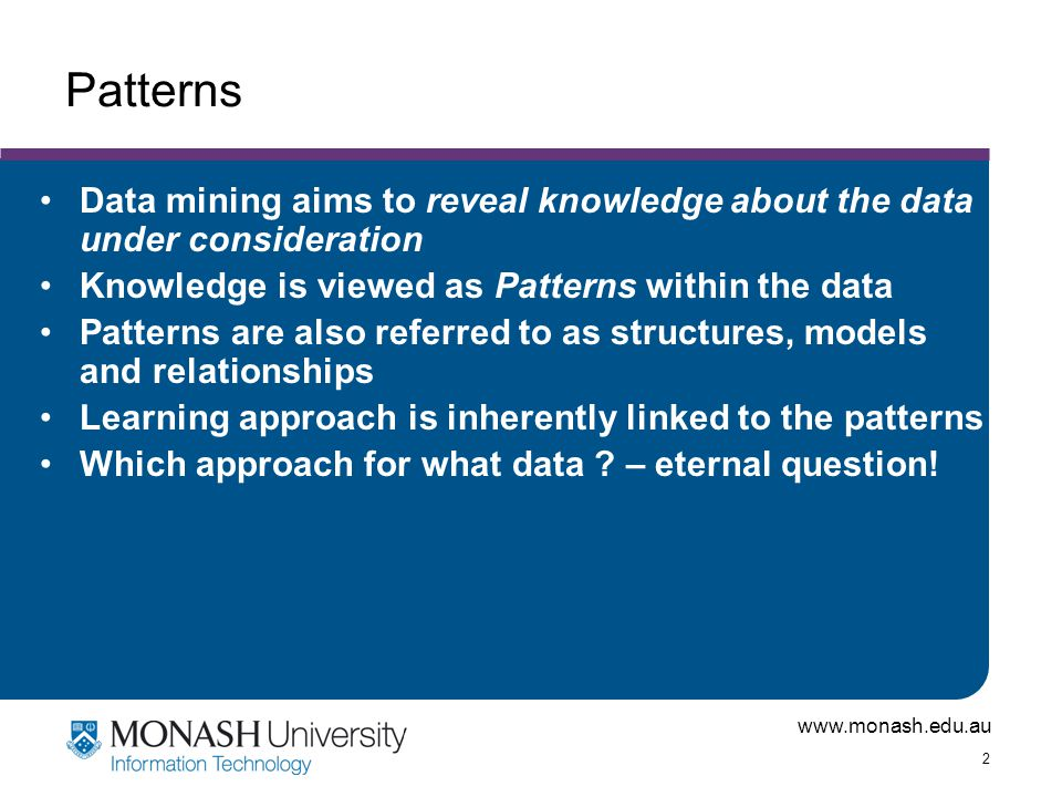 www.monash.edu.au 2 Patterns Data mining aims to reveal knowledge about the data under consideration Knowledge is viewed as Patterns within the data P