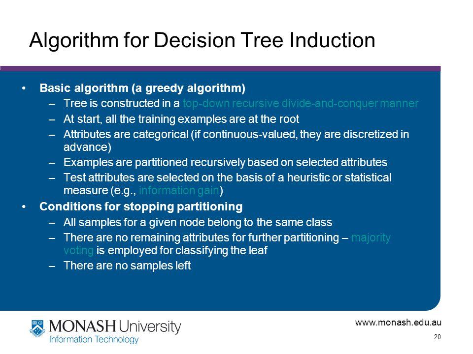 www.monash.edu.au 20 Algorithm for Decision Tree Induction Basic algorithm (a greedy algorithm) –Tree is constructed in a top-down recursive divide-an