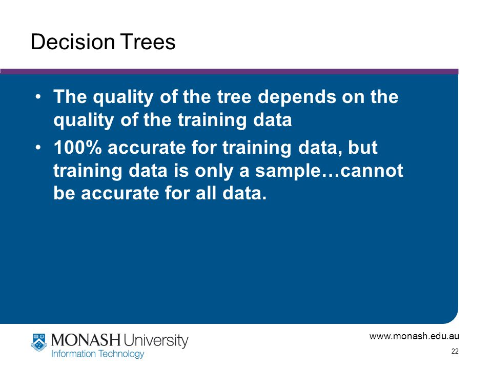 www.monash.edu.au 22 Decision Trees The quality of the tree depends on the quality of the training data 100% accurate for training data, but training