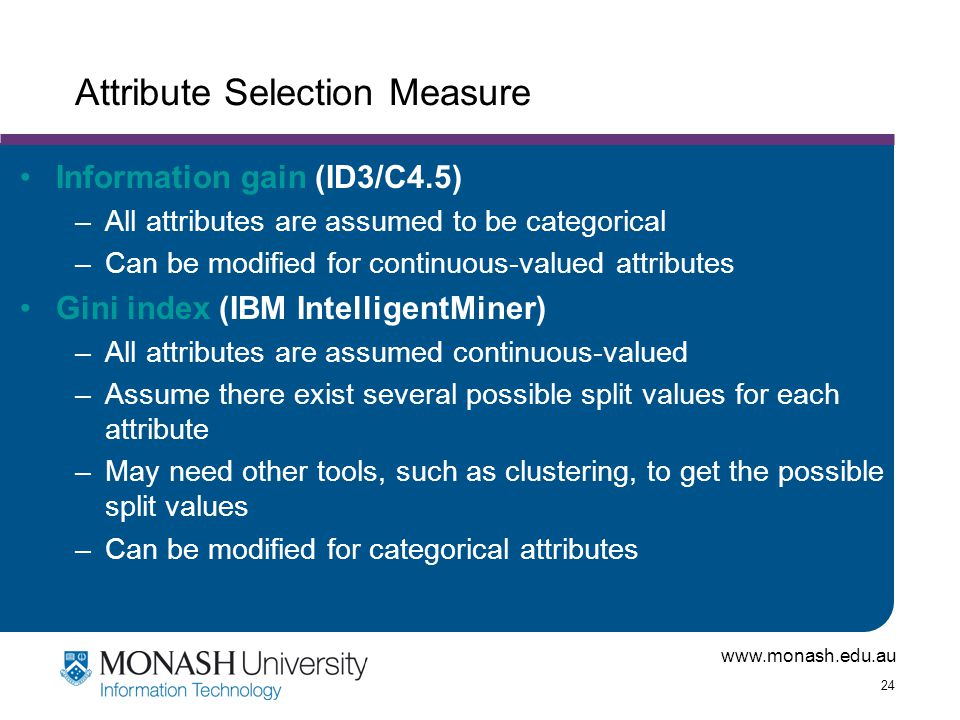 www.monash.edu.au 24 Attribute Selection Measure Information gain (ID3/C4.5) –All attributes are assumed to be categorical –Can be modified for contin