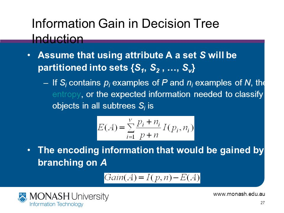 www.monash.edu.au 27 Information Gain in Decision Tree Induction Assume that using attribute A a set S will be partitioned into sets {S 1, S 2, …, S v