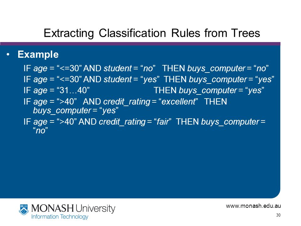 """www.monash.edu.au 30 Extracting Classification Rules from Trees Example IF age = """"<=30"""" AND student = """"no"""" THEN buys_computer = """"no"""" IF age = """"<=30"""" A"""
