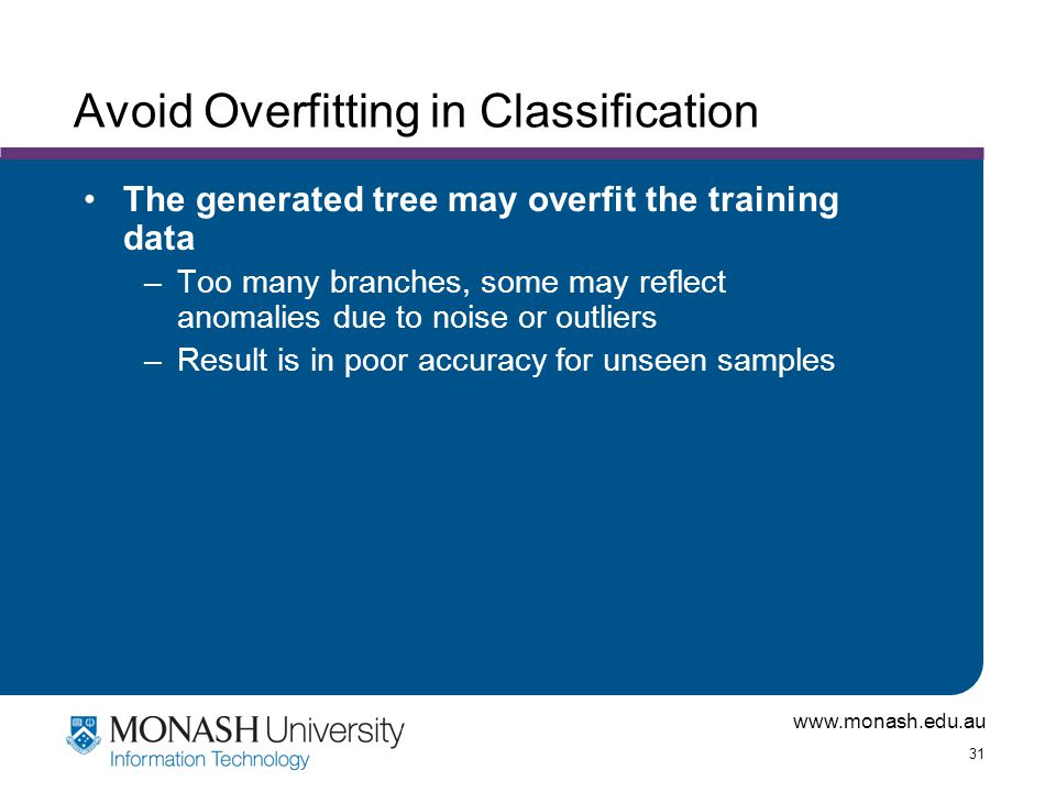 www.monash.edu.au 31 Avoid Overfitting in Classification The generated tree may overfit the training data –Too many branches, some may reflect anomali