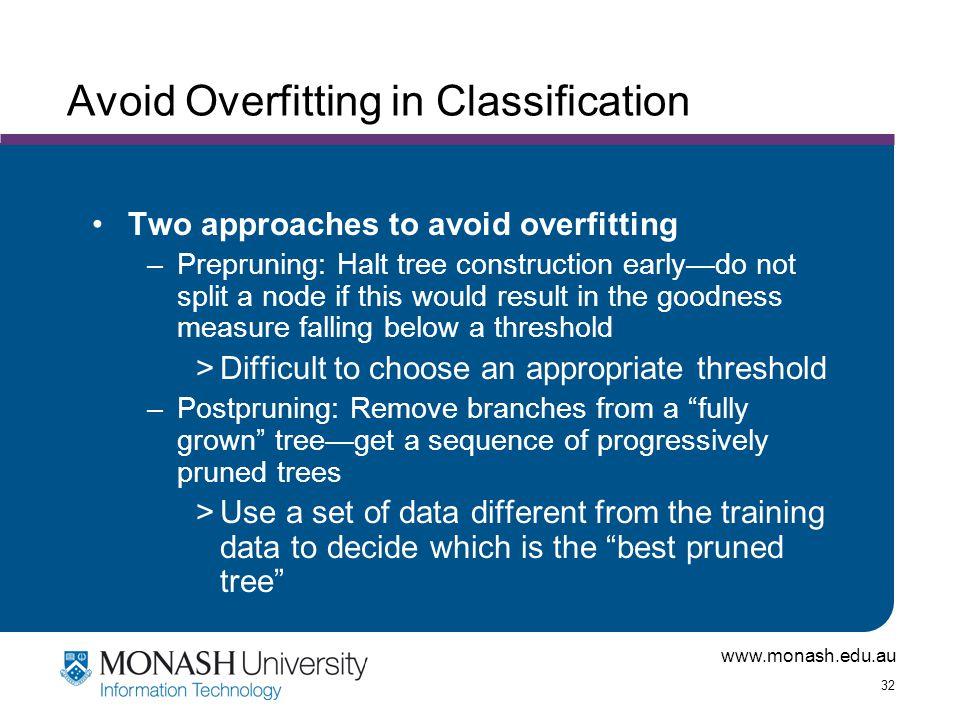 www.monash.edu.au 32 Avoid Overfitting in Classification Two approaches to avoid overfitting –Prepruning: Halt tree construction early—do not split a