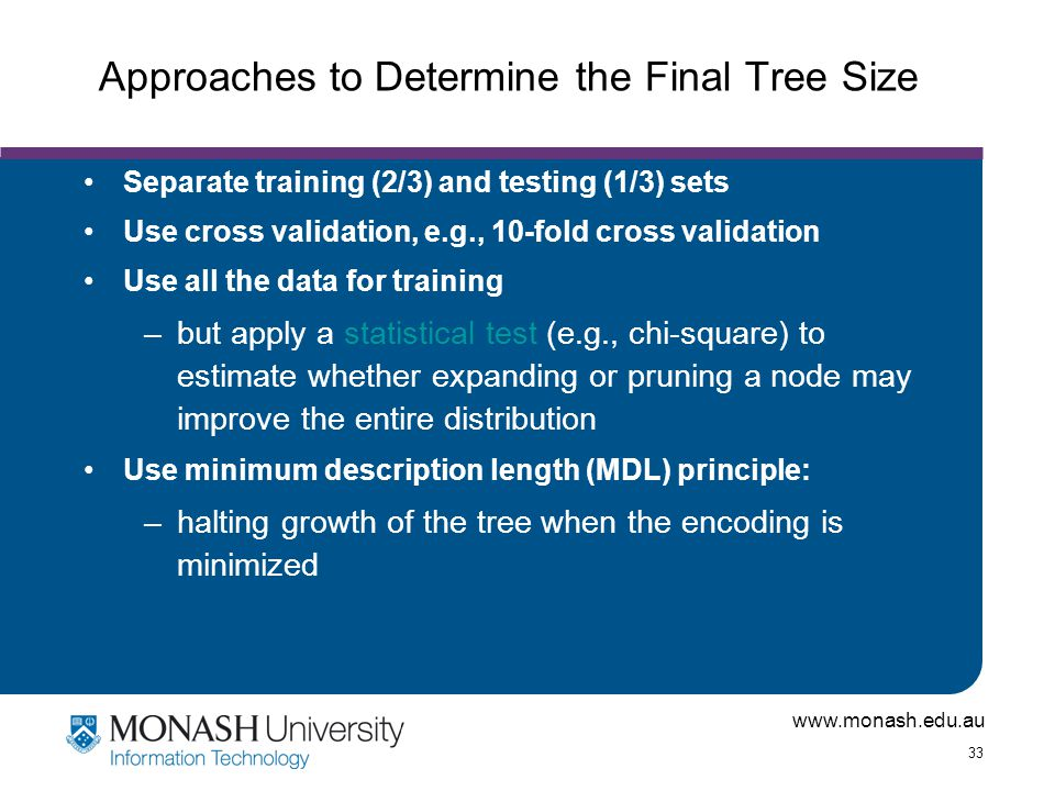 www.monash.edu.au 33 Approaches to Determine the Final Tree Size Separate training (2/3) and testing (1/3) sets Use cross validation, e.g., 10-fold cr