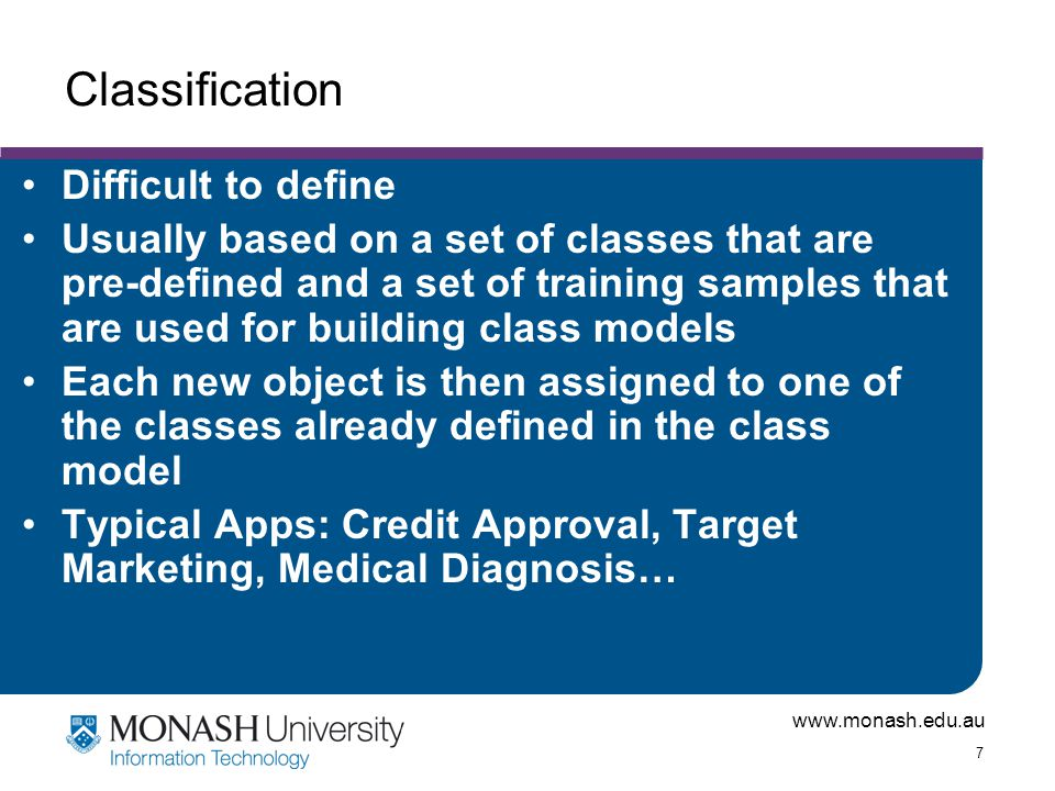 www.monash.edu.au 7 Classification Difficult to define Usually based on a set of classes that are pre-defined and a set of training samples that are u