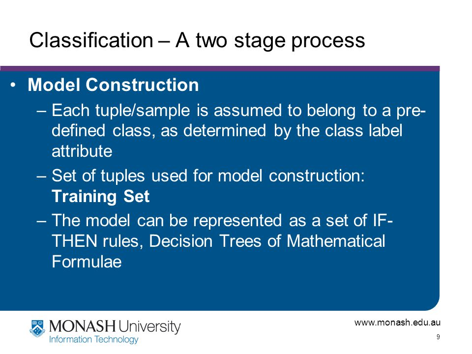 www.monash.edu.au 9 Classification – A two stage process Model Construction –Each tuple/sample is assumed to belong to a pre- defined class, as determ