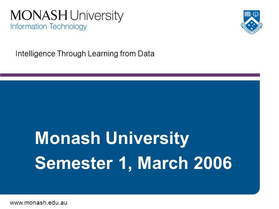 www.monash.edu.au Intelligence Through Learning from Data Monash University Semester 1, March 2006