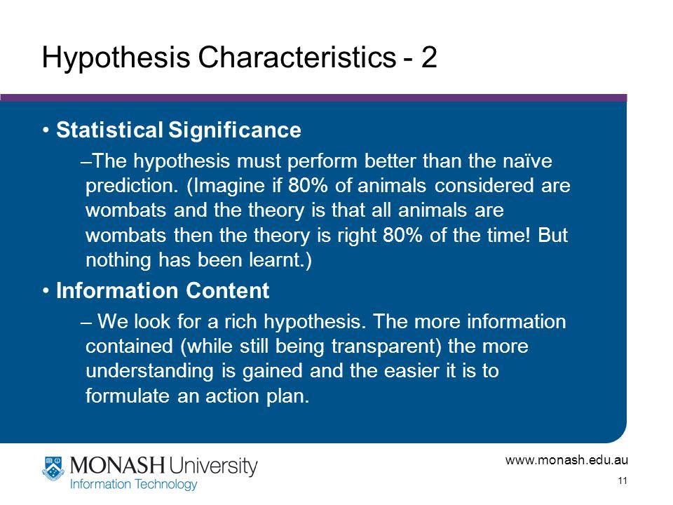 www.monash.edu.au 11 Hypothesis Characteristics - 2 Statistical Significance –The hypothesis must perform better than the naïve prediction. (Imagine i