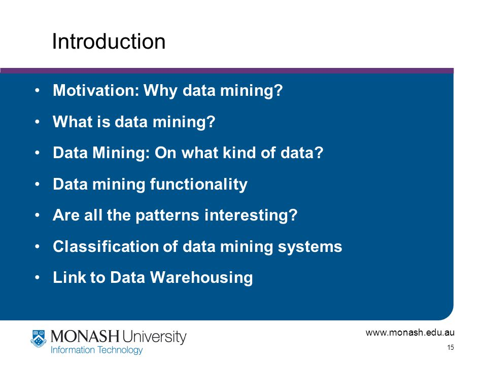 www.monash.edu.au 15 Introduction Motivation: Why data mining? What is data mining? Data Mining: On what kind of data? Data mining functionality Are a