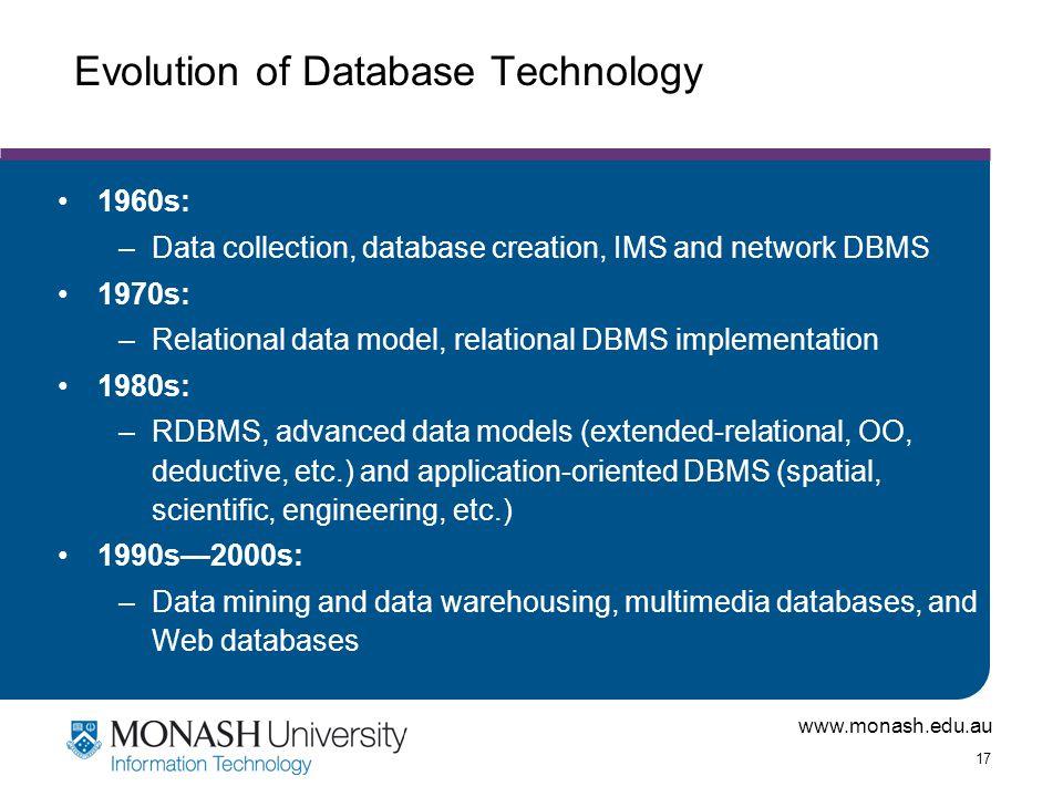 www.monash.edu.au 17 Evolution of Database Technology 1960s: –Data collection, database creation, IMS and network DBMS 1970s: –Relational data model,