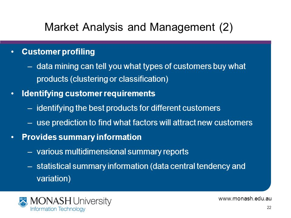 www.monash.edu.au 22 Market Analysis and Management (2) Customer profiling –data mining can tell you what types of customers buy what products (cluste