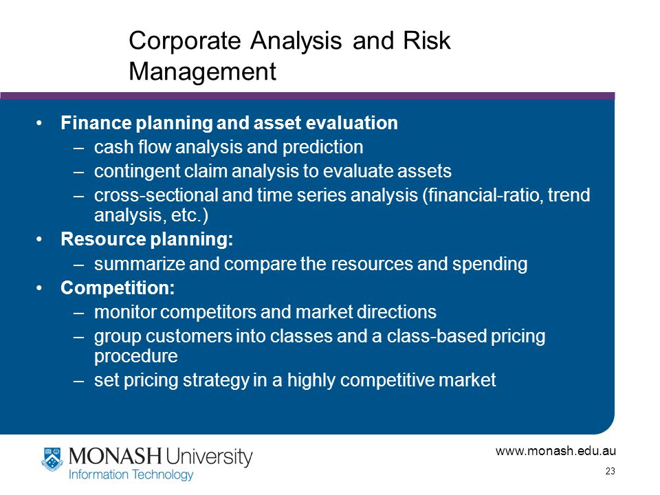 www.monash.edu.au 23 Corporate Analysis and Risk Management Finance planning and asset evaluation –cash flow analysis and prediction –contingent claim