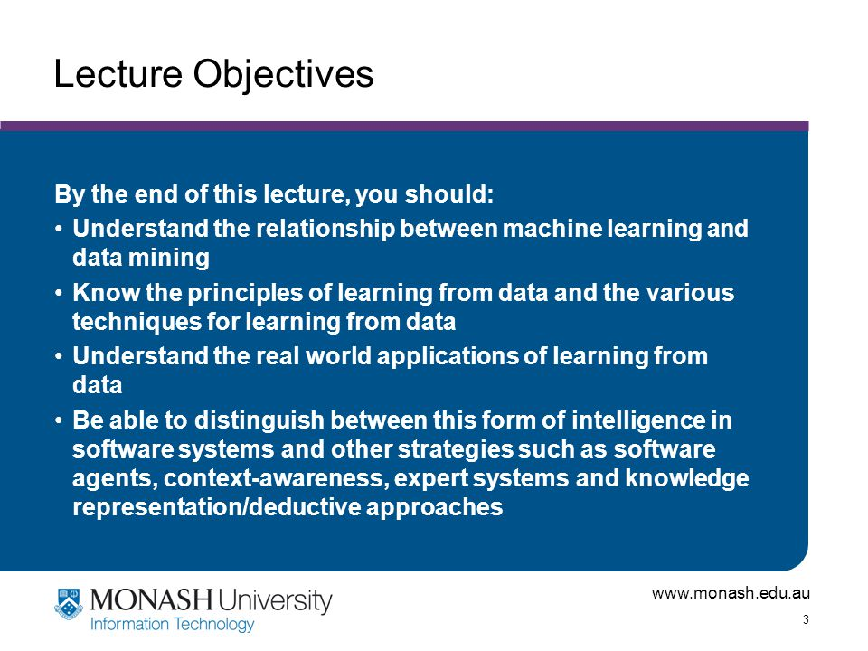 www.monash.edu.au 3 Lecture Objectives By the end of this lecture, you should: Understand the relationship between machine learning and data mining Kn