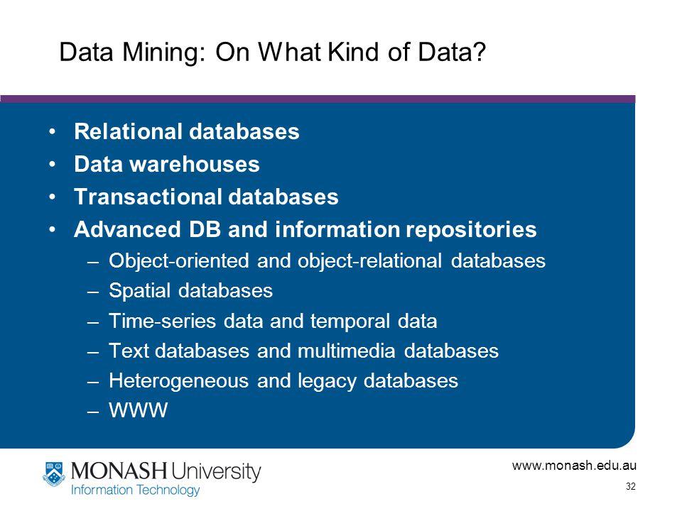 www.monash.edu.au 32 Data Mining: On What Kind of Data? Relational databases Data warehouses Transactional databases Advanced DB and information repos