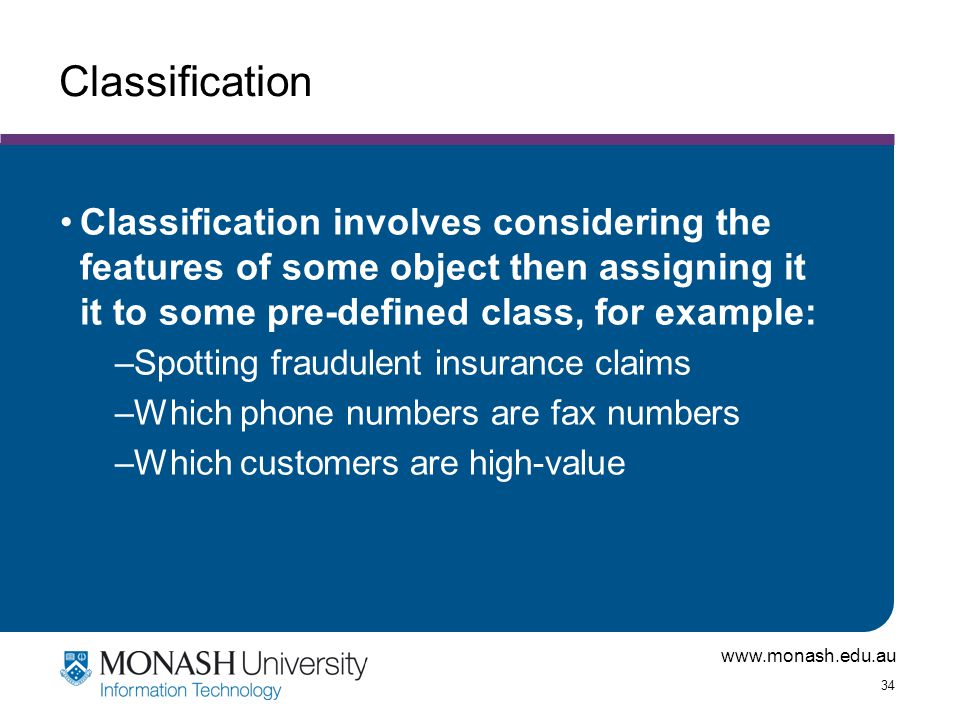 www.monash.edu.au 34 Classification Classification involves considering the features of some object then assigning it it to some pre-defined class, fo