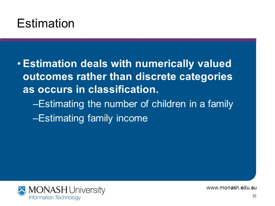 www.monash.edu.au 35 Estimation Estimation deals with numerically valued outcomes rather than discrete categories as occurs in classification. –Estima