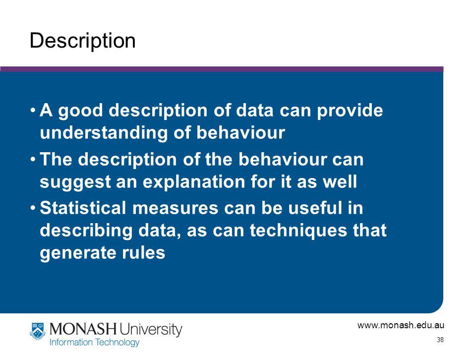 www.monash.edu.au 38 Description A good description of data can provide understanding of behaviour The description of the behaviour can suggest an exp