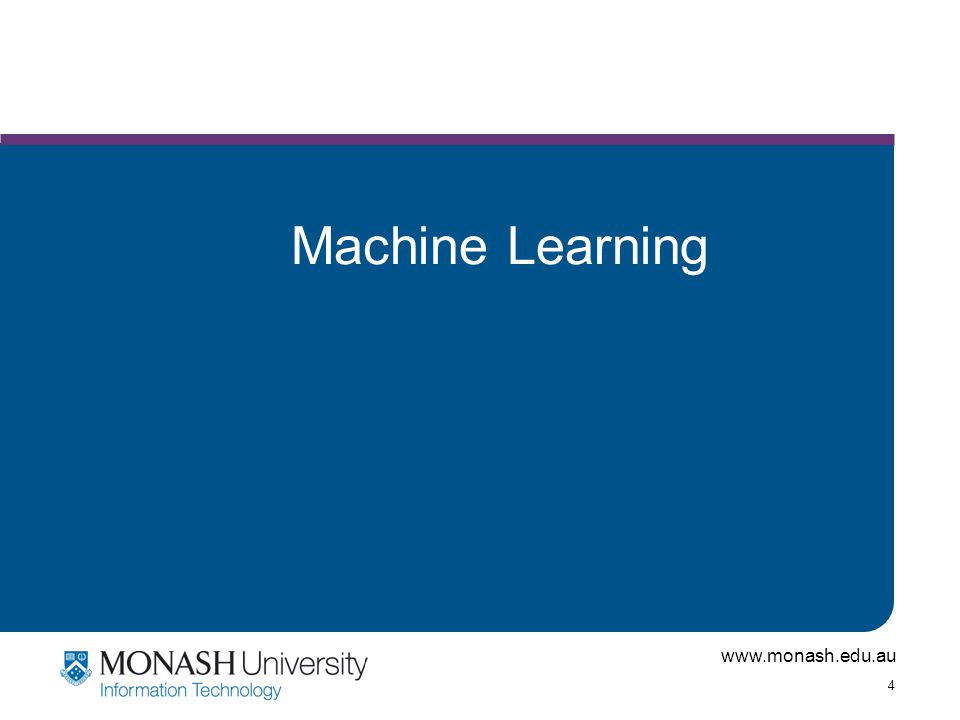 www.monash.edu.au 5 Machine Learning Machine Learning is an area of Artificial Intelligence.
