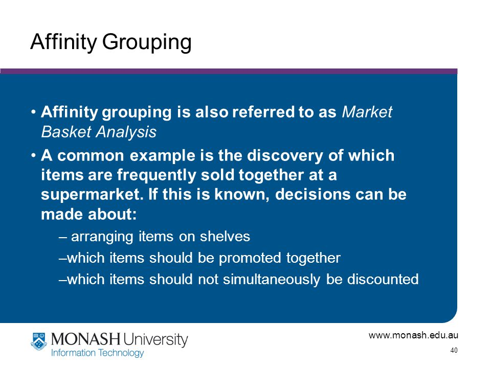 www.monash.edu.au 40 Affinity Grouping Affinity grouping is also referred to as Market Basket Analysis A common example is the discovery of which item
