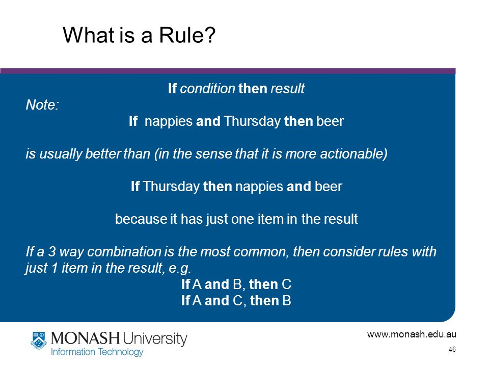 www.monash.edu.au 46 What is a Rule? If condition then result Note: If nappies and Thursday then beer is usually better than (in the sense that it is