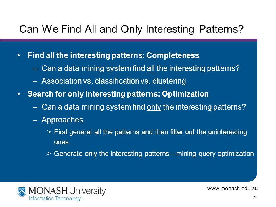 www.monash.edu.au 50 Can We Find All and Only Interesting Patterns? Find all the interesting patterns: Completeness –Can a data mining system find all