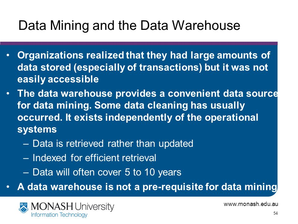www.monash.edu.au 54 Data Mining and the Data Warehouse Organizations realized that they had large amounts of data stored (especially of transactions)