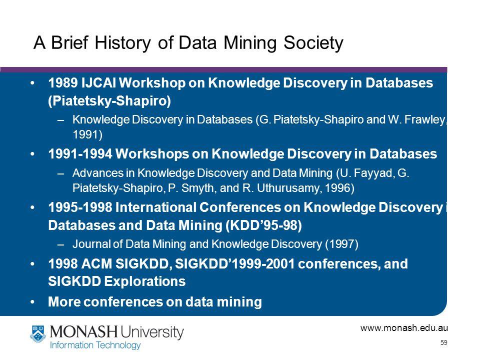 www.monash.edu.au 59 A Brief History of Data Mining Society 1989 IJCAI Workshop on Knowledge Discovery in Databases (Piatetsky-Shapiro) –Knowledge Dis