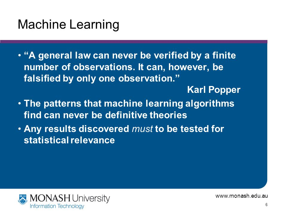 """www.monash.edu.au 6 Machine Learning """"A general law can never be verified by a finite number of observations. It can, however, be falsified by only on"""