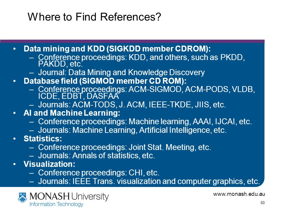 www.monash.edu.au 60 Where to Find References? Data mining and KDD (SIGKDD member CDROM): –Conference proceedings: KDD, and others, such as PKDD, PAKD