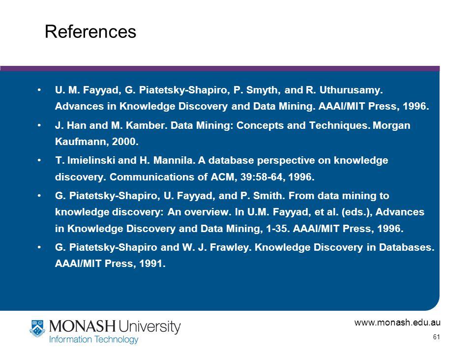 www.monash.edu.au 61 References U. M. Fayyad, G. Piatetsky-Shapiro, P. Smyth, and R. Uthurusamy. Advances in Knowledge Discovery and Data Mining. AAAI