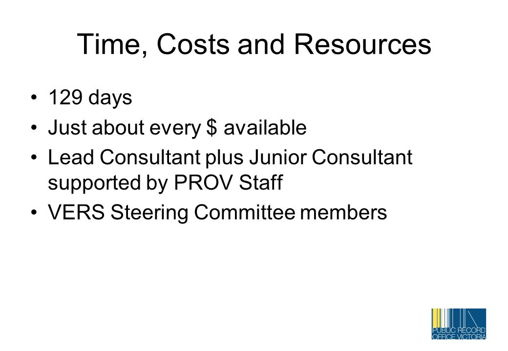 Time, Costs and Resources 129 days Just about every $ available Lead Consultant plus Junior Consultant supported by PROV Staff VERS Steering Committee
