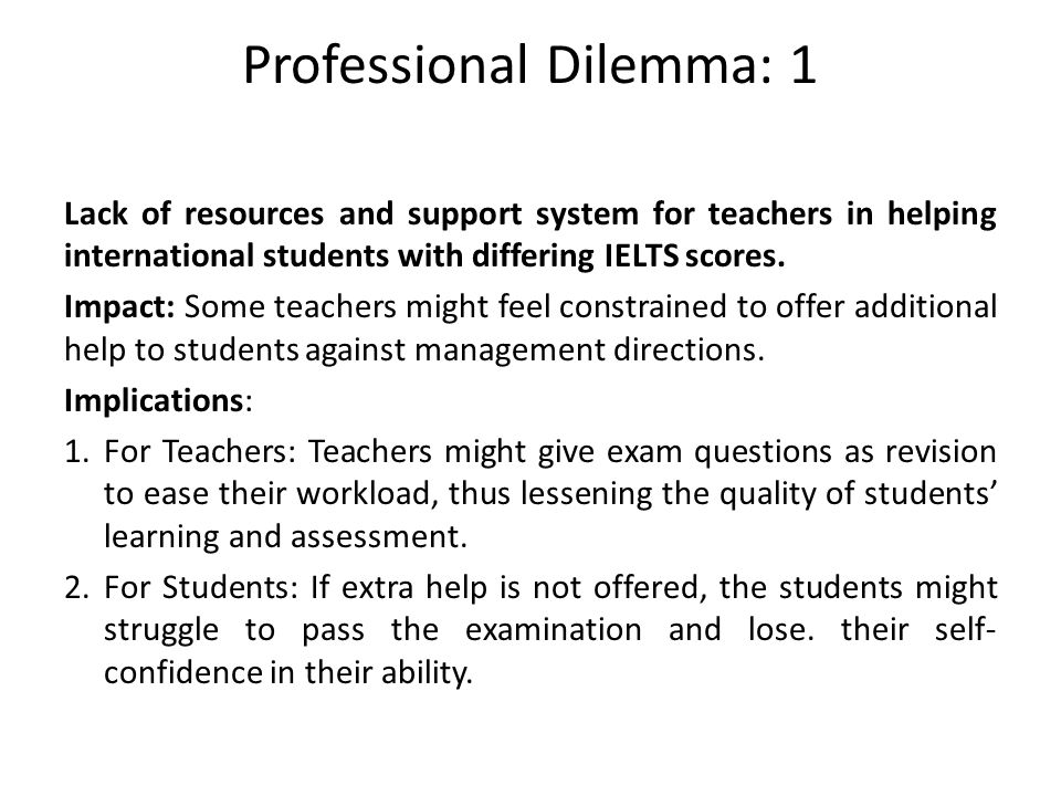 Professional Dilemma: 1 Lack of resources and support system for teachers in helping international students with differing IELTS scores.