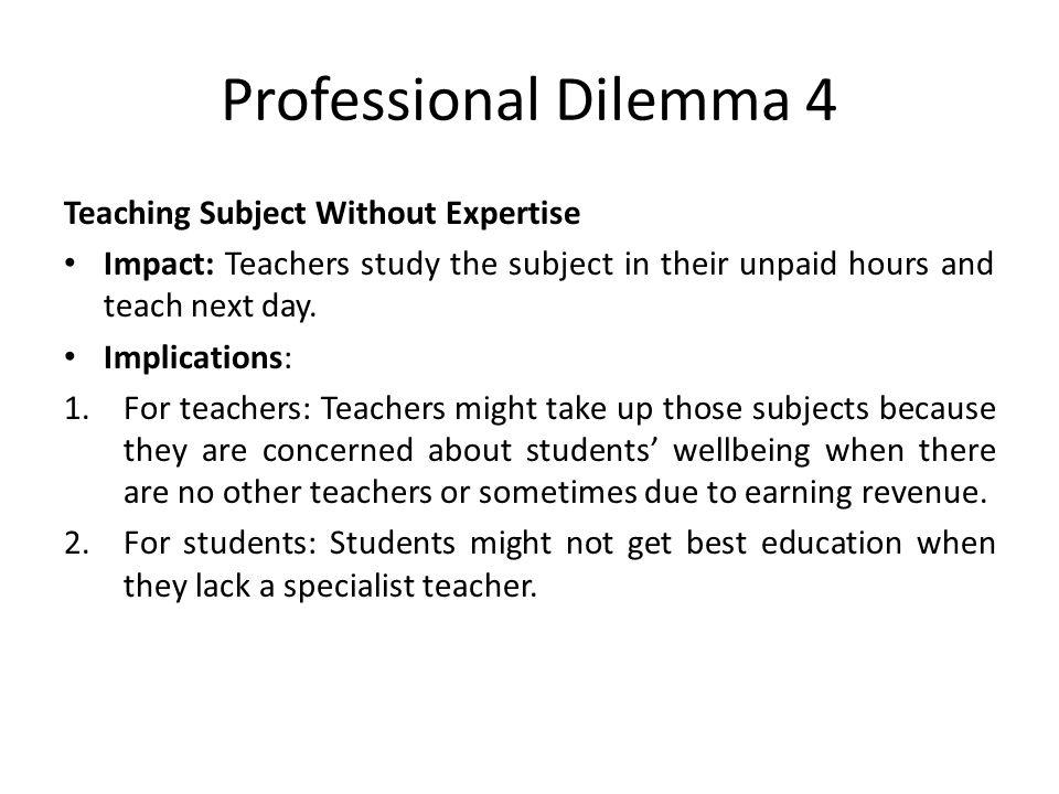 Professional Dilemma 4 Teaching Subject Without Expertise Impact: Teachers study the subject in their unpaid hours and teach next day.