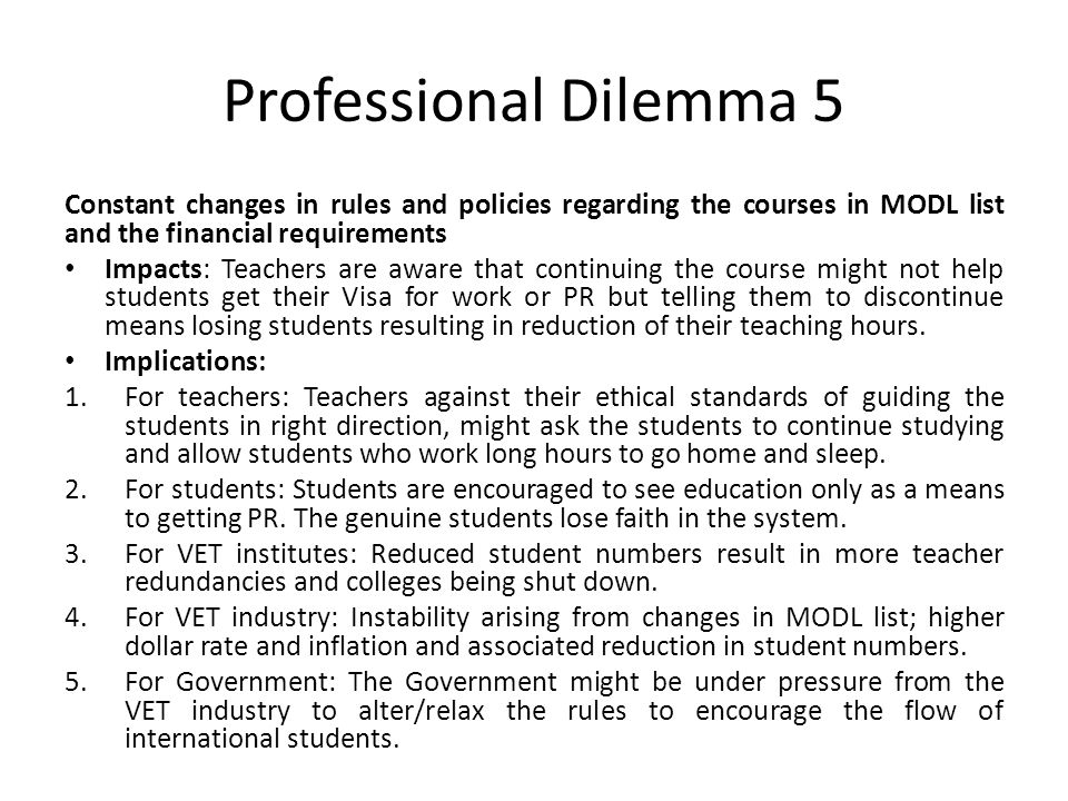 Professional Dilemma 5 Constant changes in rules and policies regarding the courses in MODL list and the financial requirements Impacts: Teachers are aware that continuing the course might not help students get their Visa for work or PR but telling them to discontinue means losing students resulting in reduction of their teaching hours.