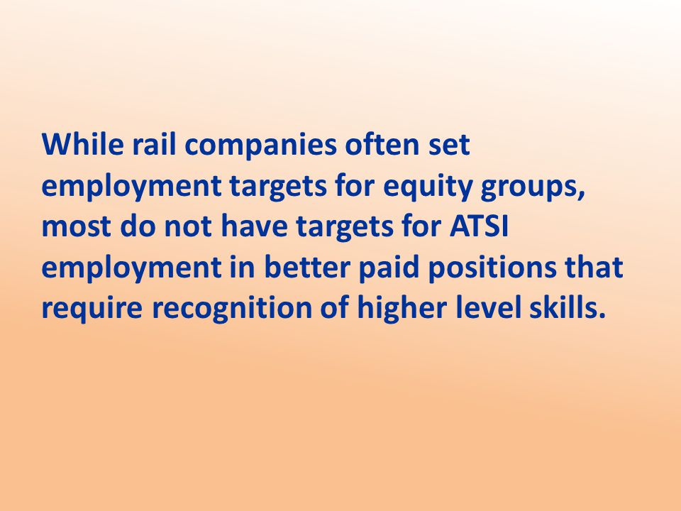 While rail companies often set employment targets for equity groups, most do not have targets for ATSI employment in better paid positions that require recognition of higher level skills.