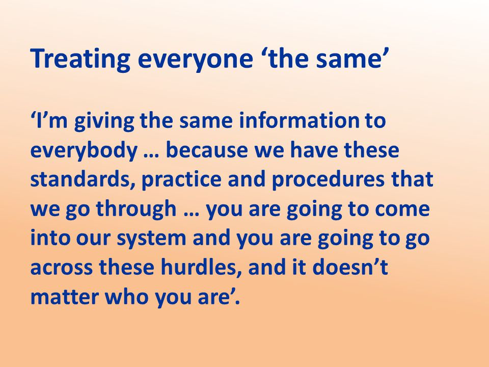 Treating everyone 'the same' 'I'm giving the same information to everybody … because we have these standards, practice and procedures that we go through … you are going to come into our system and you are going to go across these hurdles, and it doesn't matter who you are'.