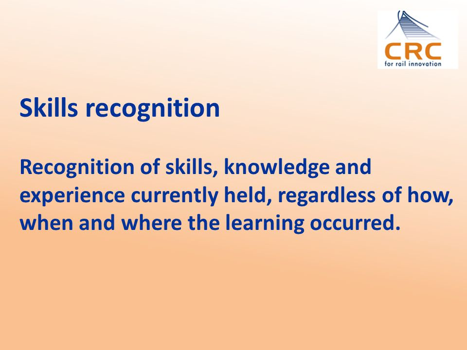 Skills recognition Recognition of skills, knowledge and experience currently held, regardless of how, when and where the learning occurred.